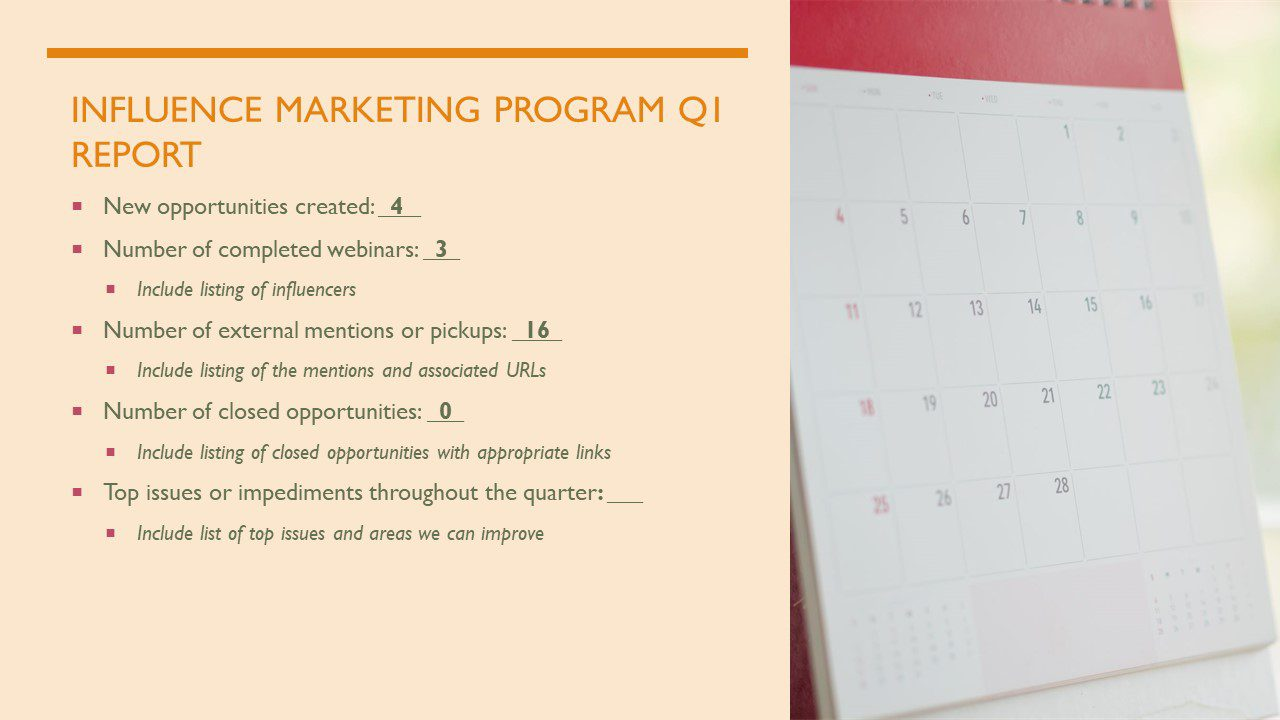 """Sample """"Influencer Marking Program Quarter 1 Report."""" Below the title are examples of things you want to keep track of (both quantitatively and qualitatively) in influencer marketing. 1). Amount of New Opportunities that were Created. 2). Number of completed webinars (including the list of influencers). 3). Number of external mentions or pickups (including listing of mentions and associated URLs. 4). Number of closed opportunities (and a list of the closed opportunities and appropriate links. 5). What were the top issues or impediments throughout the quarter (including a list of top issues and areas you can improve)."""