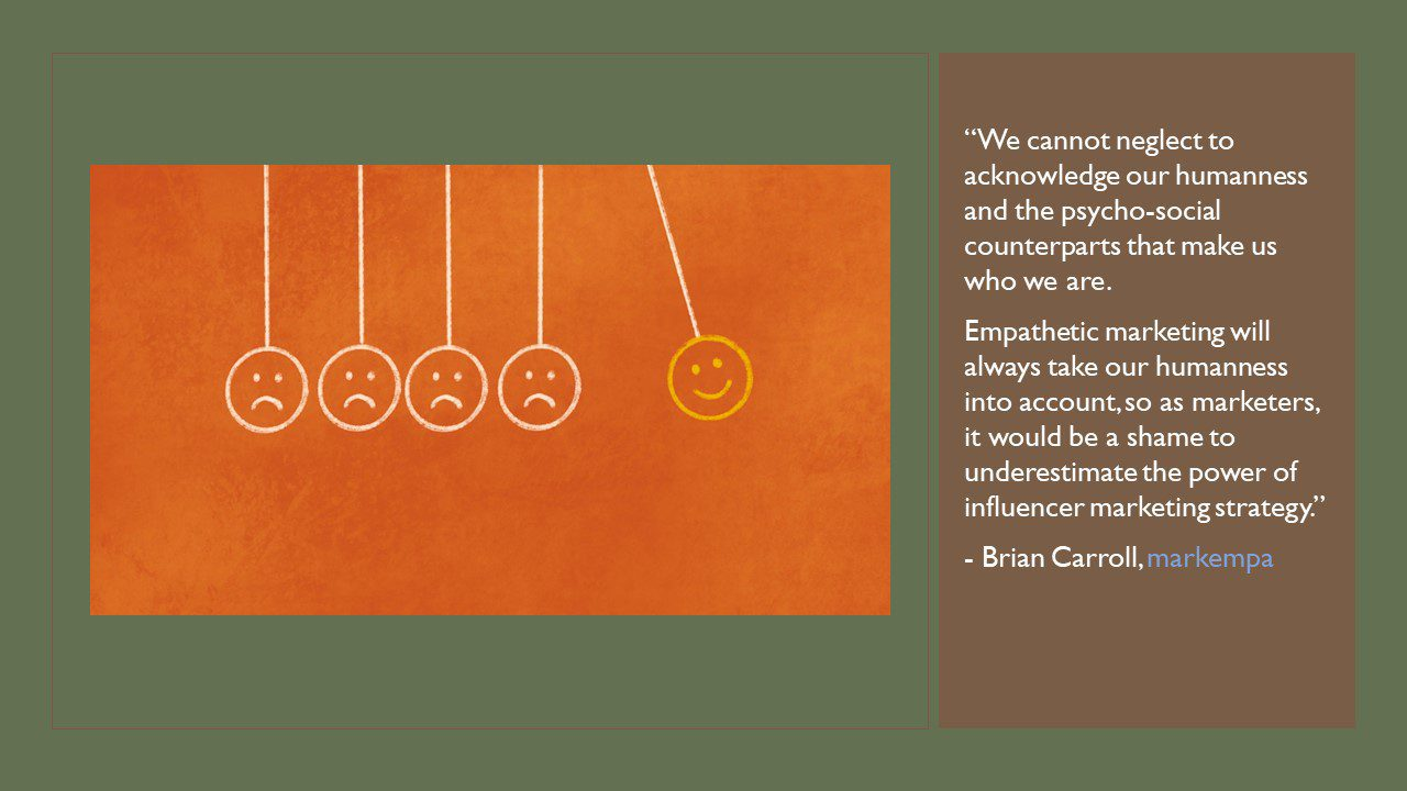 """Photo of a hand-drawn pendulum with 4 out of 5 of the balls having sad faces and the 5th one having a happy face. This exemplifies our tendency to mimic others through influence. A quote from this article is laid on top reading: """"We cannot neglect to acknowledge our humanness and the psycho-social counterparts that make us who we are. Empathetic marketing will always take our humanness into account, so as marketers, it would be a shame to underestimate the power of influencer marketing strategy."""" - Brian Carroll, markempa"""
