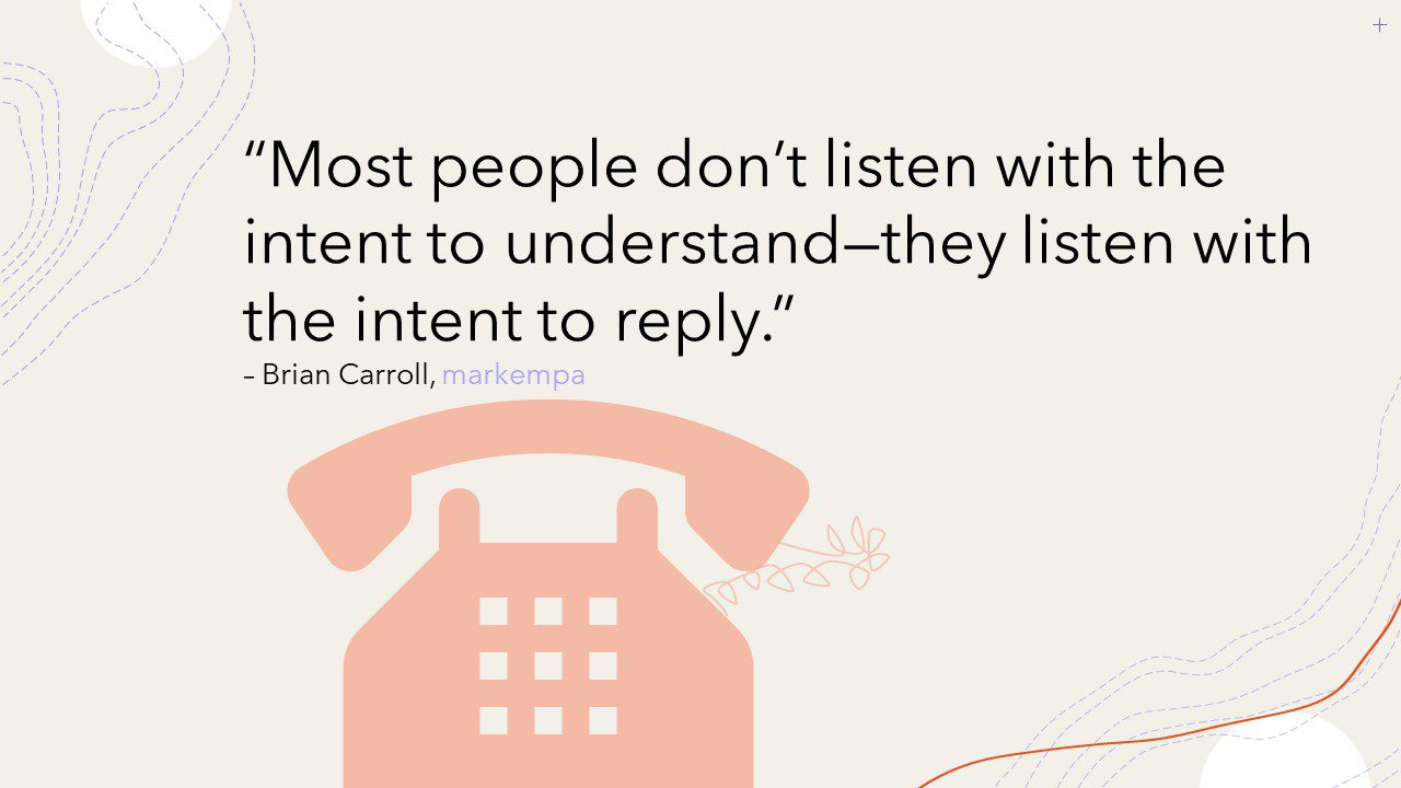 """Picture of a quote. Light orange icon of a vintage telephone with spiral cord set on a beige background. The quote is overlaid on top of the background that reads: """"Most people don't listen with the intent to understand – they listen with the intent to reply."""" Under the quote is the authors' name """"Brian Carroll"""" and his company name """"markempa."""""""
