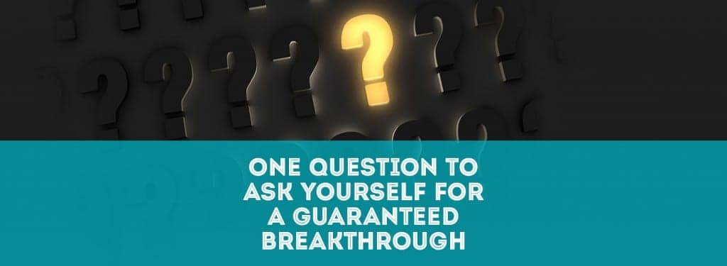 One Question to Ask Yourself for a Guaranteed Breakthrough